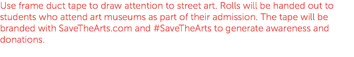 Use frame duct tape to draw attention to street art. Rolls will be handed out to students who attend art museums as part of their admission. The tape will be branded with SaveTheArts.com and #SaveTheArts to generate awareness and donations.